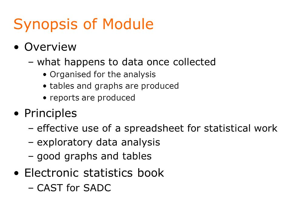 Synopsis of Module Overview –what happens to data once collected Organised for the analysis tables and graphs are produced reports are produced Princi
