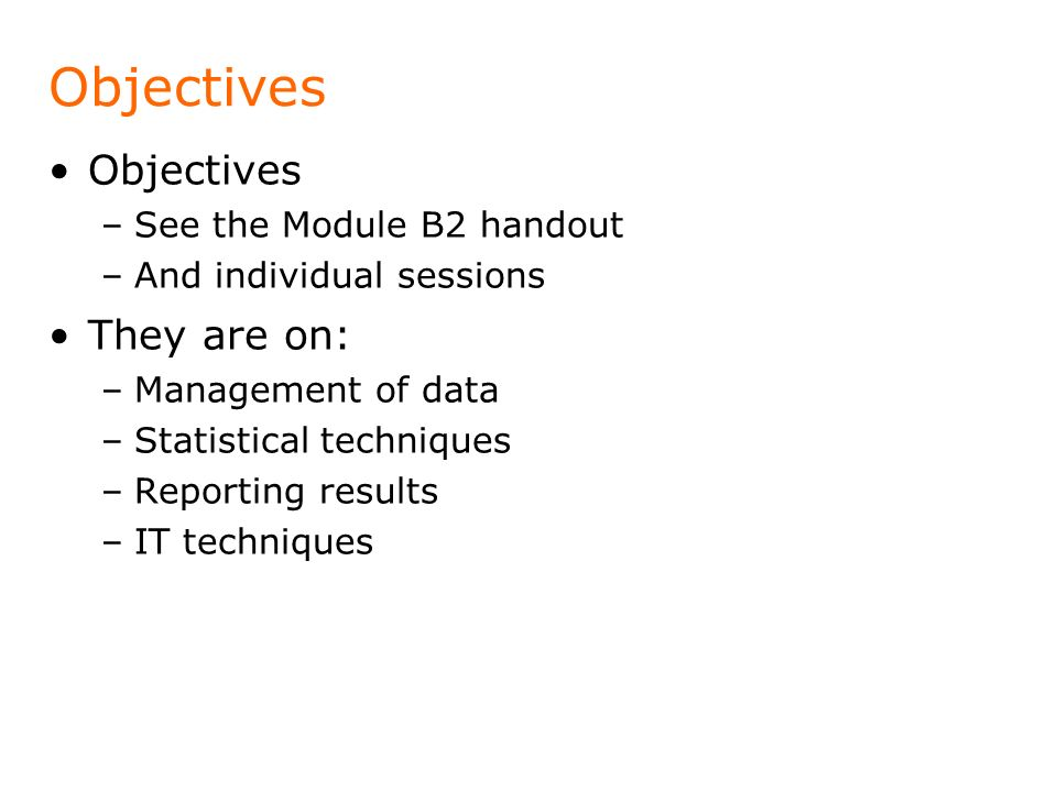 Objectives –See the Module B2 handout –And individual sessions They are on: –Management of data –Statistical techniques –Reporting results –IT techniq