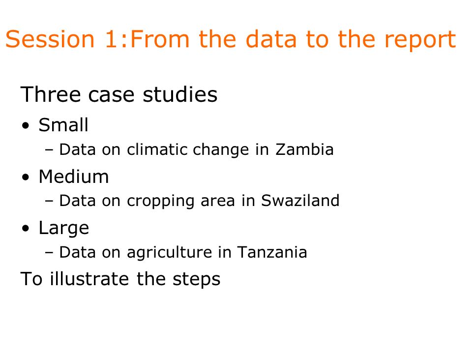 Session 1:From the data to the report Three case studies Small –Data on climatic change in Zambia Medium –Data on cropping area in Swaziland Large –Da