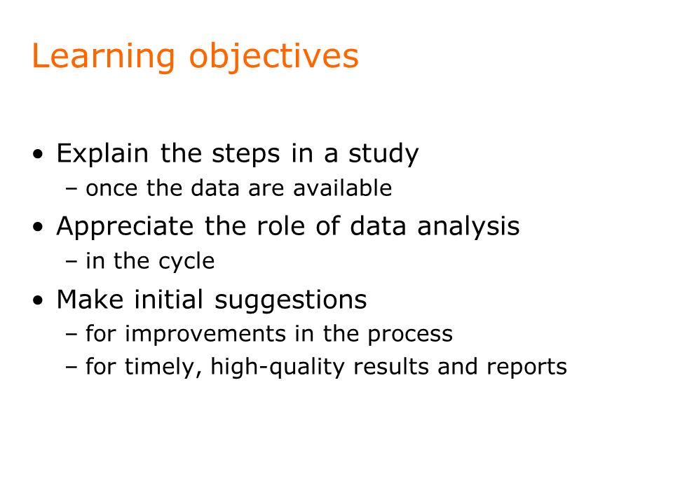 Learning objectives Explain the steps in a study –once the data are available Appreciate the role of data analysis –in the cycle Make initial suggesti