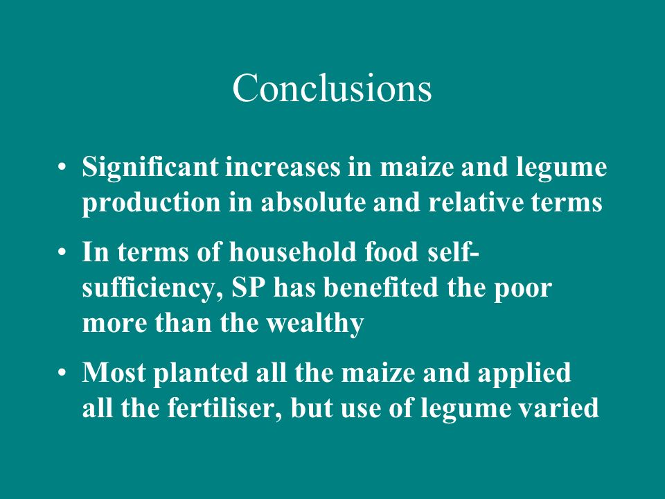 Conclusions Significant increases in maize and legume production in absolute and relative terms In terms of household food self- sufficiency, SP has benefited the poor more than the wealthy Most planted all the maize and applied all the fertiliser, but use of legume varied