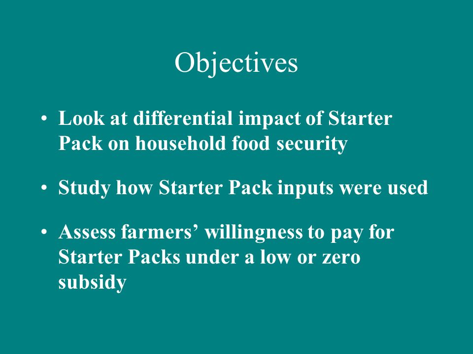 Objectives Look at differential impact of Starter Pack on household food security Study how Starter Pack inputs were used Assess farmers willingness t