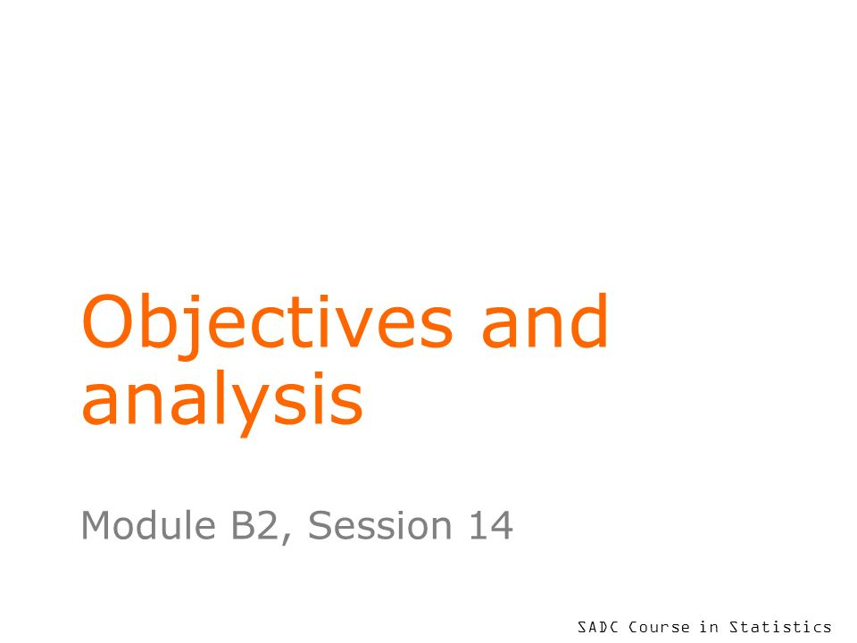 SADC Course in Statistics Objectives and analysis Module B2, Session 14