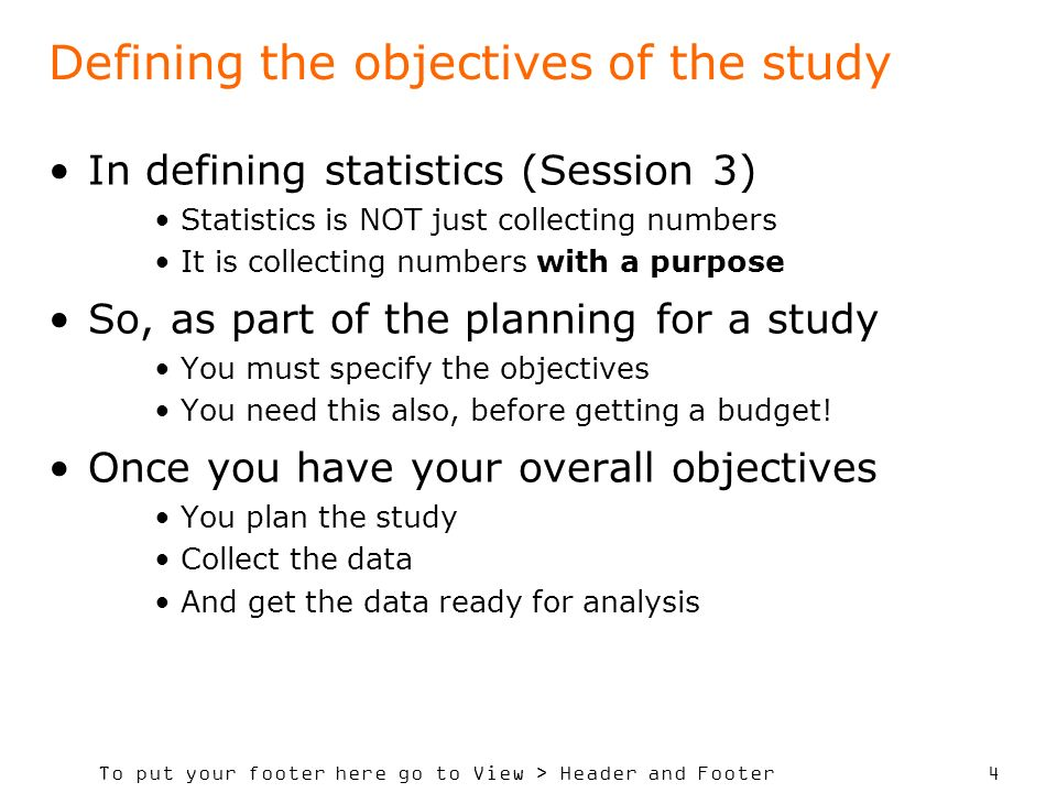 To put your footer here go to View > Header and Footer 4 Defining the objectives of the study In defining statistics (Session 3) Statistics is NOT jus