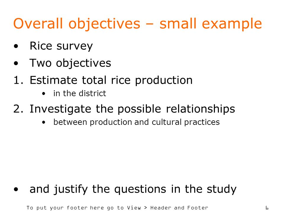 To put your footer here go to View > Header and Footer 6 Overall objectives – small example Rice survey Two objectives 1.Estimate total rice productio