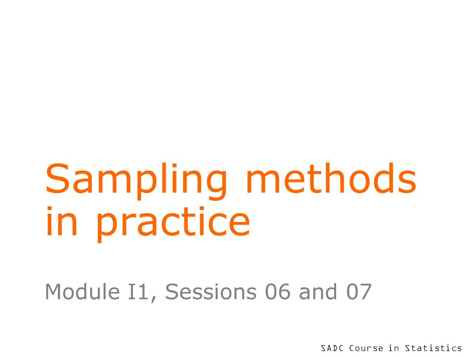 SADC Course in Statistics Sampling methods in practice Module I1, Sessions 06 and 07