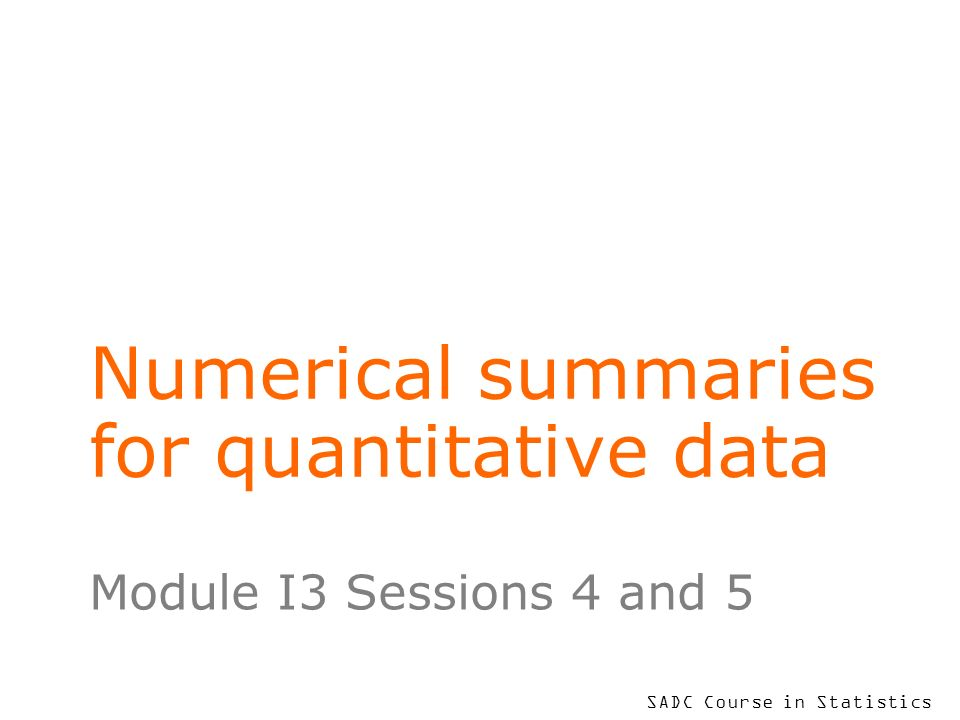 SADC Course in Statistics Numerical summaries for quantitative data Module I3 Sessions 4 and 5