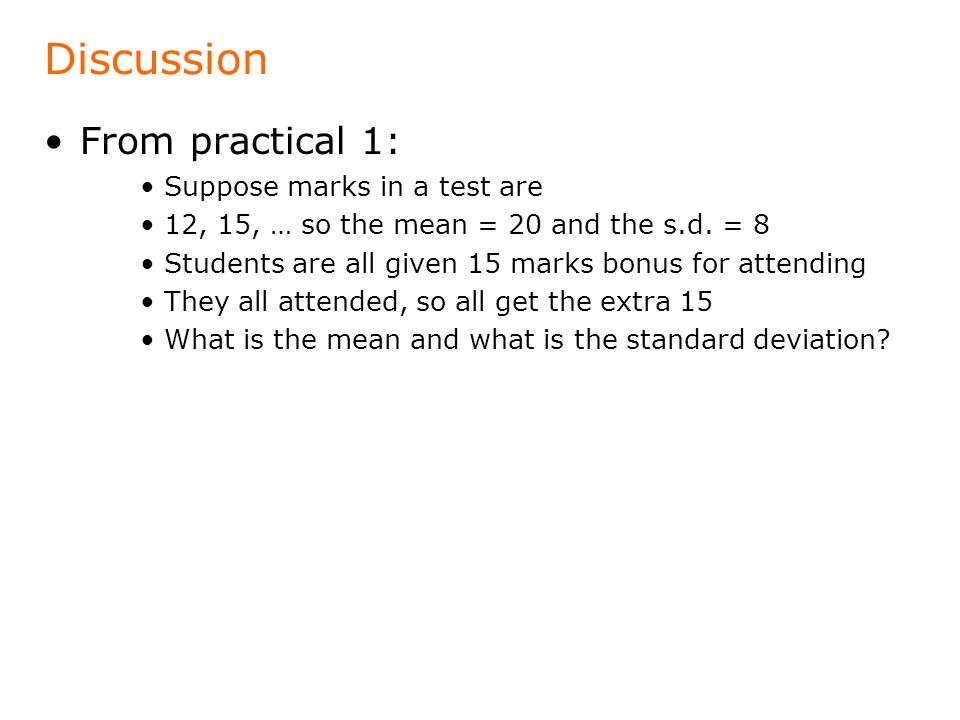 Discussion From practical 1: Suppose marks in a test are 12, 15, … so the mean = 20 and the s.d.