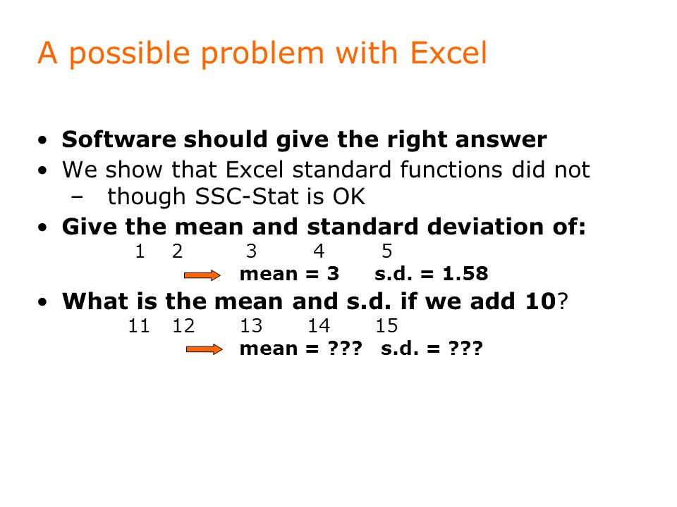 A possible problem with Excel Software should give the right answer We show that Excel standard functions did not – though SSC-Stat is OK Give the mean and standard deviation of: 12 3 4 5 mean = 3s.d.