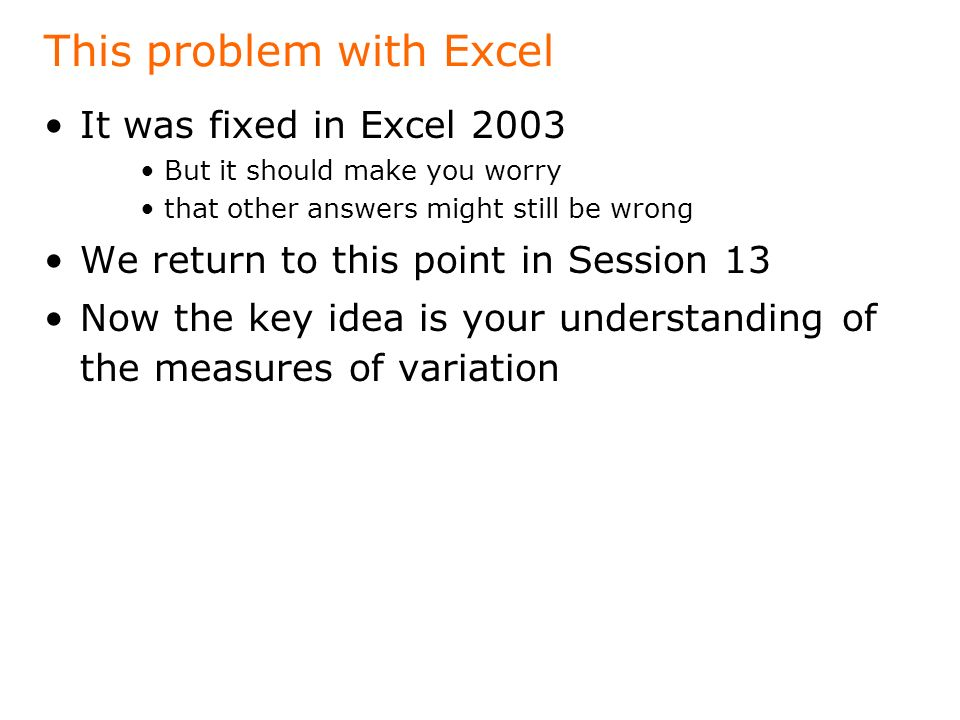 This problem with Excel It was fixed in Excel 2003 But it should make you worry that other answers might still be wrong We return to this point in Session 13 Now the key idea is your understanding of the measures of variation