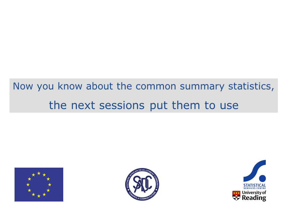 Now you know about the common summary statistics, the next sessions put them to use