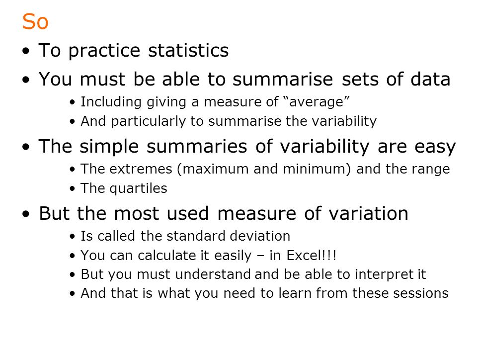 So To practice statistics You must be able to summarise sets of data Including giving a measure of average And particularly to summarise the variability The simple summaries of variability are easy The extremes (maximum and minimum) and the range The quartiles But the most used measure of variation Is called the standard deviation You can calculate it easily – in Excel!!.