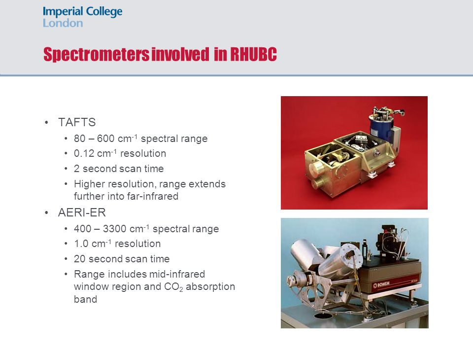Spectrometers involved in RHUBC TAFTS 80 – 600 cm -1 spectral range 0.12 cm -1 resolution 2 second scan time Higher resolution, range extends further into far-infrared AERI-ER 400 – 3300 cm -1 spectral range 1.0 cm -1 resolution 20 second scan time Range includes mid-infrared window region and CO 2 absorption band