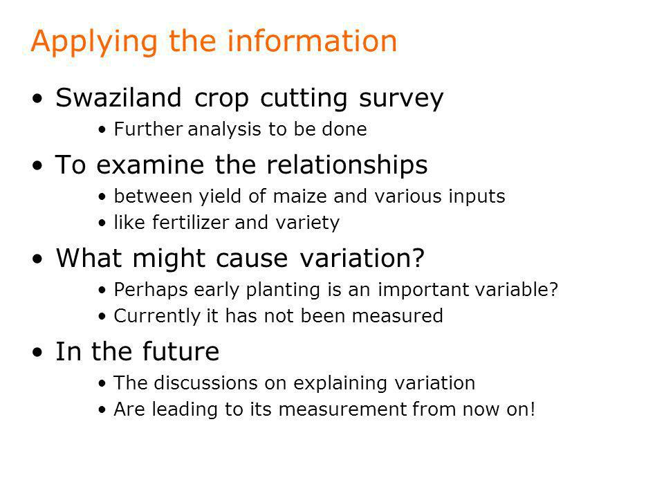 Applying the information Swaziland crop cutting survey Further analysis to be done To examine the relationships between yield of maize and various inp