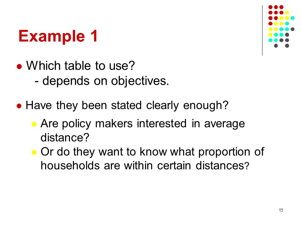 15 Example 1 Which table to use? - depends on objectives. Have they been stated clearly enough? Are policy makers interested in average distance? Or d