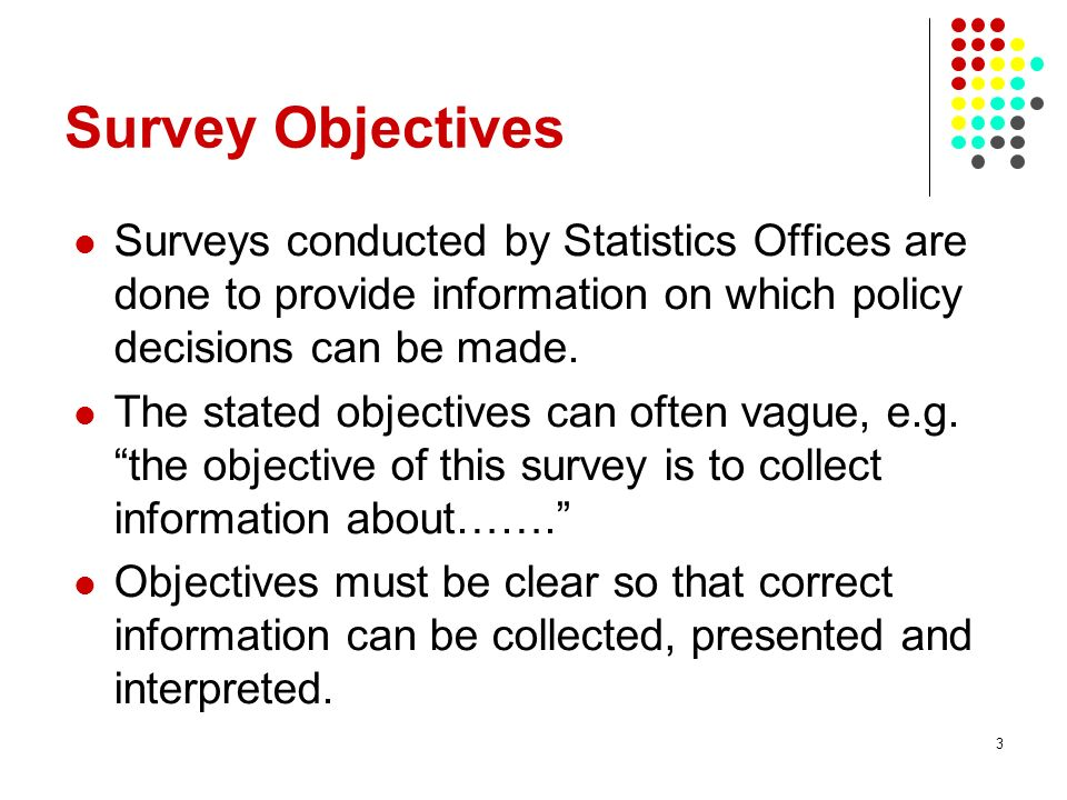 3 Survey Objectives Surveys conducted by Statistics Offices are done to provide information on which policy decisions can be made. The stated objectiv