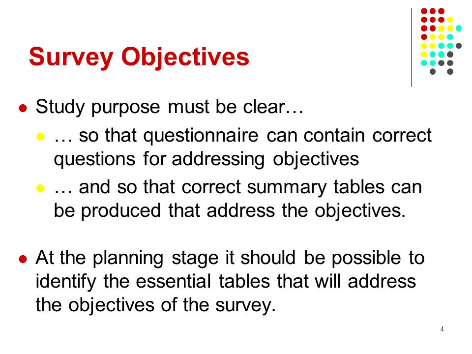 4 Survey Objectives Study purpose must be clear… … so that questionnaire can contain correct questions for addressing objectives … and so that correct