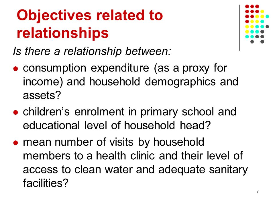 7 Objectives related to relationships Is there a relationship between: consumption expenditure (as a proxy for income) and household demographics and