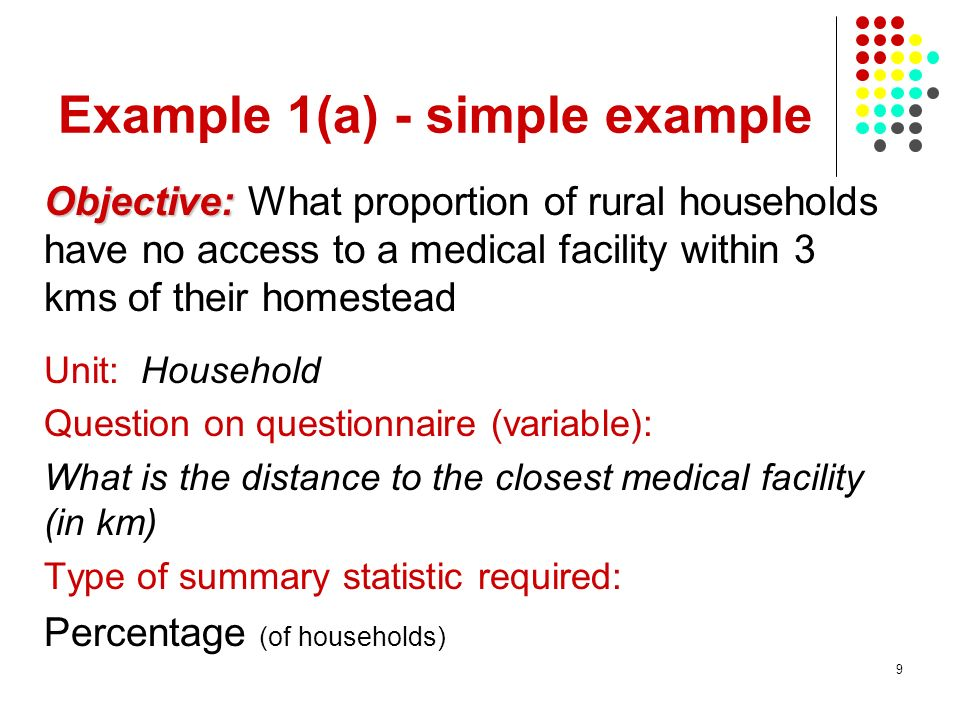9 Example 1(a) - simple example Objective: Objective: What proportion of rural households have no access to a medical facility within 3 kms of their h