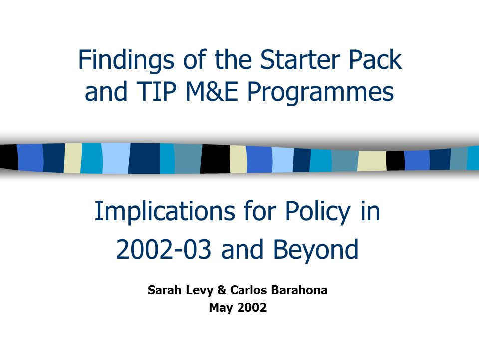 Findings of the Starter Pack and TIP M&E Programmes Implications for Policy in 2002-03 and Beyond Sarah Levy & Carlos Barahona May 2002