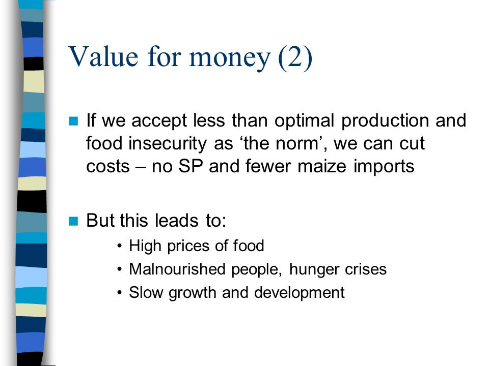 Value for money (2) If we accept less than optimal production and food insecurity as the norm, we can cut costs – no SP and fewer maize imports But th