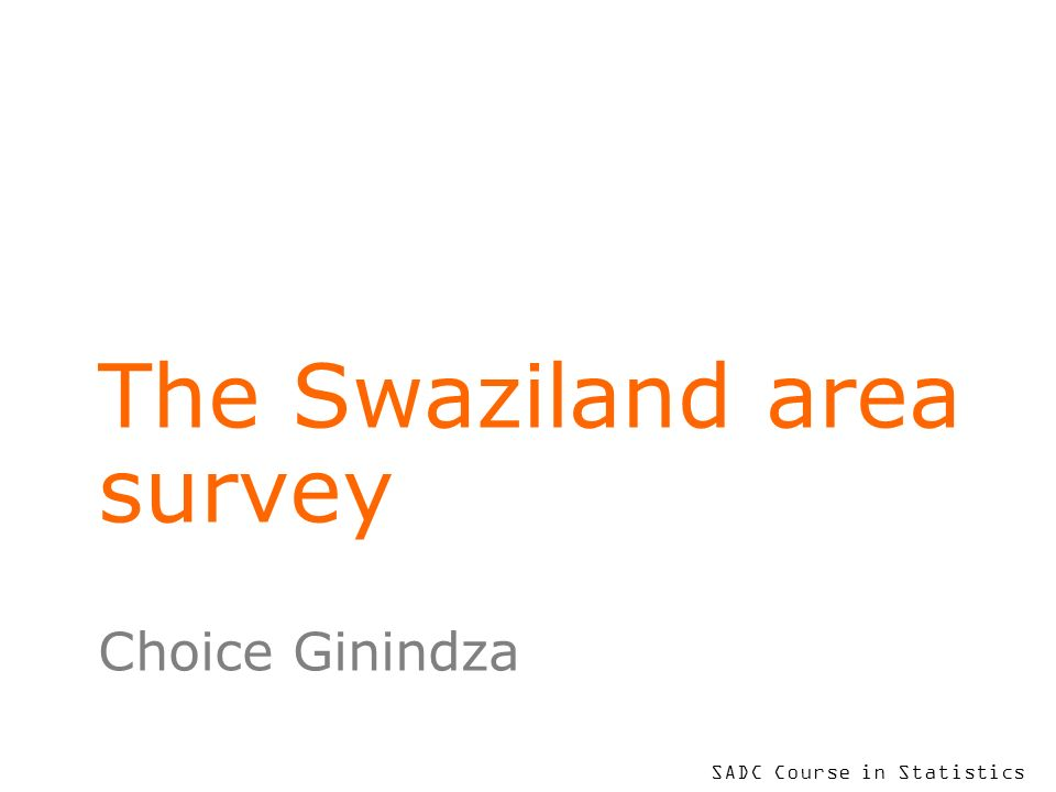 SADC Course in Statistics The Swaziland area survey Choice Ginindza