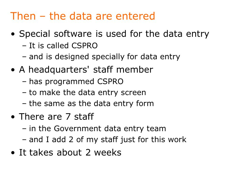 Then – the data are entered Special software is used for the data entry –It is called CSPRO –and is designed specially for data entry A headquarters'