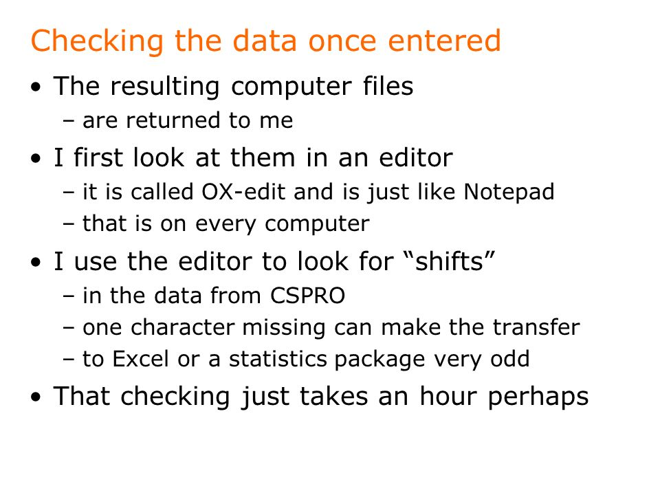 Checking the data once entered The resulting computer files –are returned to me I first look at them in an editor –it is called OX-edit and is just like Notepad –that is on every computer I use the editor to look for shifts –in the data from CSPRO –one character missing can make the transfer –to Excel or a statistics package very odd That checking just takes an hour perhaps