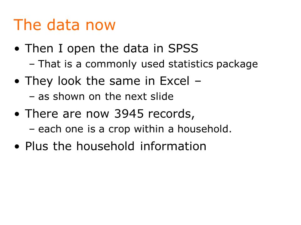 The data now Then I open the data in SPSS –That is a commonly used statistics package They look the same in Excel – –as shown on the next slide There are now 3945 records, –each one is a crop within a household.