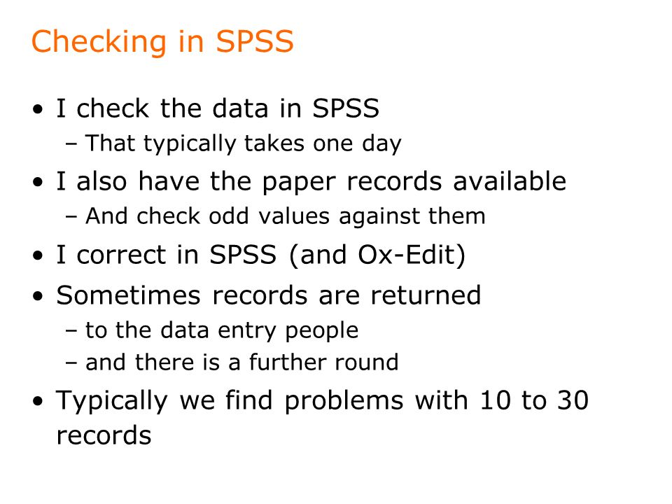 Checking in SPSS I check the data in SPSS –That typically takes one day I also have the paper records available –And check odd values against them I correct in SPSS (and Ox-Edit) Sometimes records are returned –to the data entry people –and there is a further round Typically we find problems with 10 to 30 records