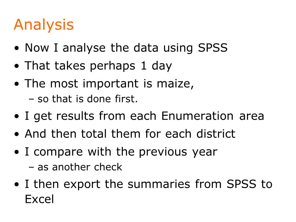 Analysis Now I analyse the data using SPSS That takes perhaps 1 day The most important is maize, –so that is done first.