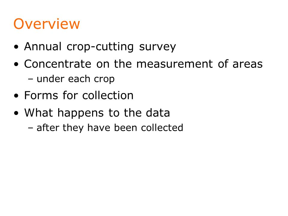 Overview Annual crop-cutting survey Concentrate on the measurement of areas –under each crop Forms for collection What happens to the data –after they have been collected