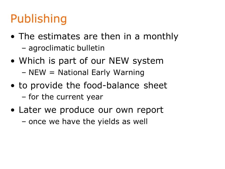 Publishing The estimates are then in a monthly –agroclimatic bulletin Which is part of our NEW system –NEW = National Early Warning to provide the foo