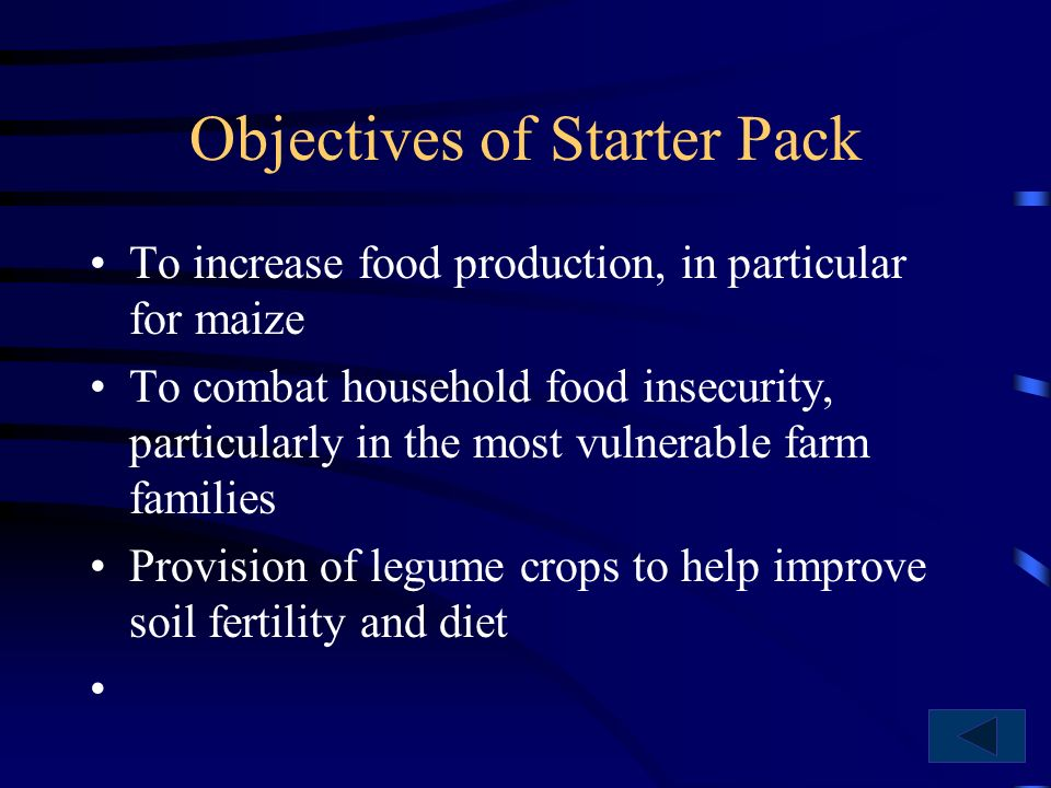 Objectives of Starter Pack To increase food production, in particular for maize To combat household food insecurity, particularly in the most vulnerable farm families Provision of legume crops to help improve soil fertility and diet