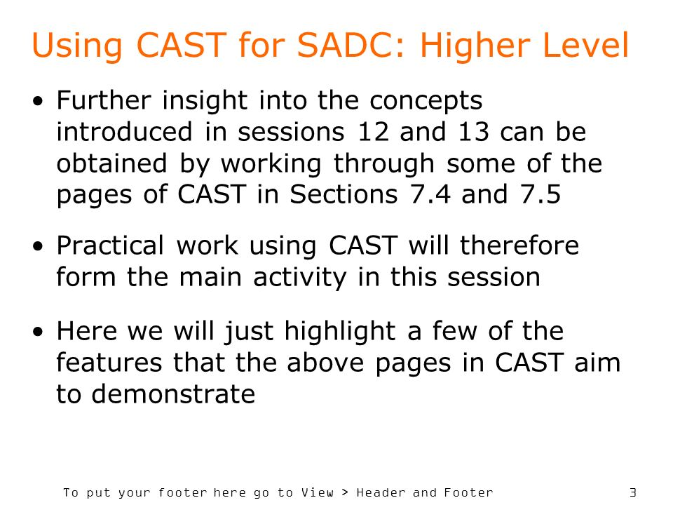 To put your footer here go to View > Header and Footer 3 Using CAST for SADC: Higher Level Further insight into the concepts introduced in sessions 12 and 13 can be obtained by working through some of the pages of CAST in Sections 7.4 and 7.5 Practical work using CAST will therefore form the main activity in this session Here we will just highlight a few of the features that the above pages in CAST aim to demonstrate