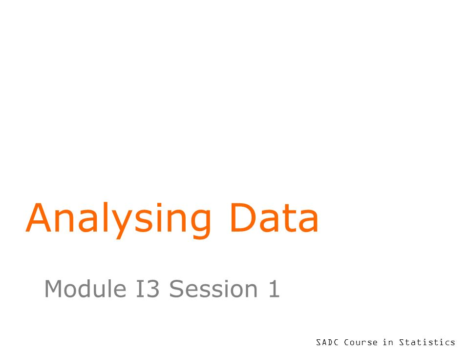 SADC Course in Statistics Analysing Data Module I3 Session 1