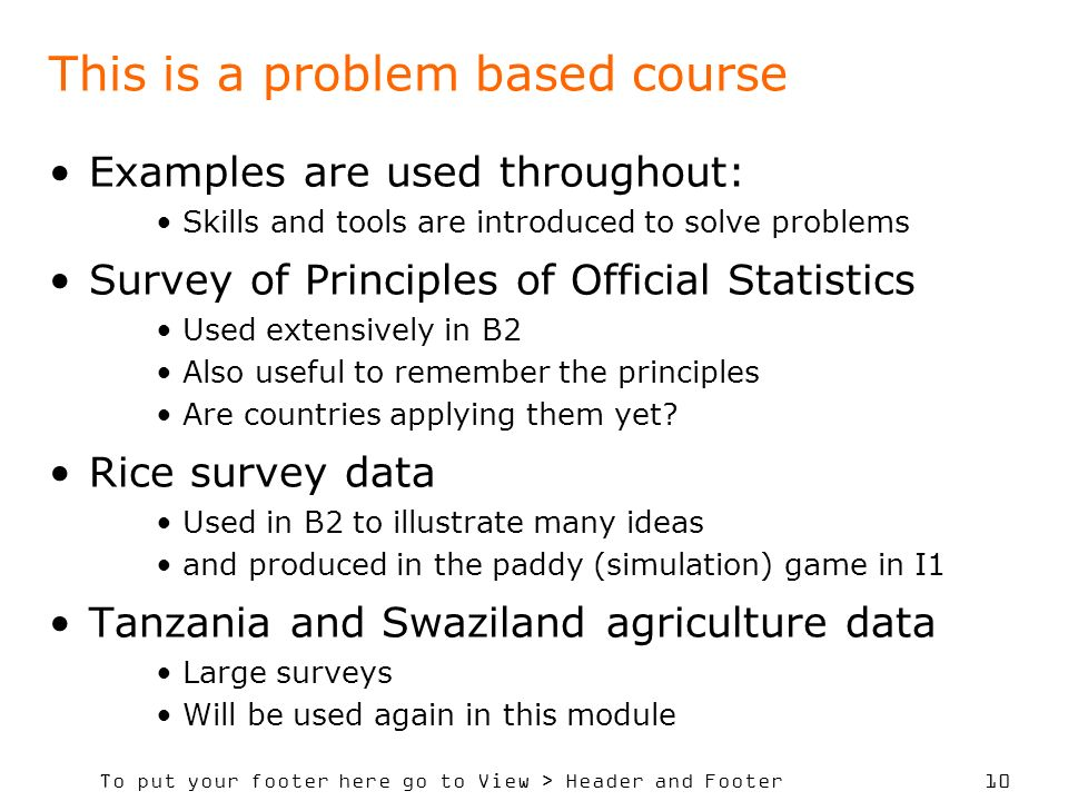 To put your footer here go to View > Header and Footer 10 This is a problem based course Examples are used throughout: Skills and tools are introduced to solve problems Survey of Principles of Official Statistics Used extensively in B2 Also useful to remember the principles Are countries applying them yet.