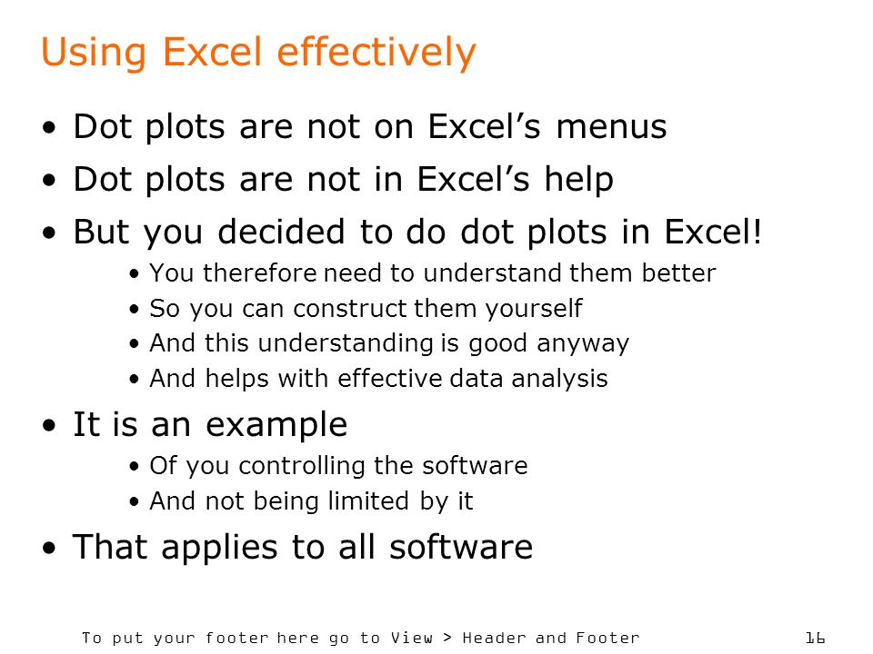 To put your footer here go to View > Header and Footer 16 Using Excel effectively Dot plots are not on Excels menus Dot plots are not in Excels help But you decided to do dot plots in Excel.