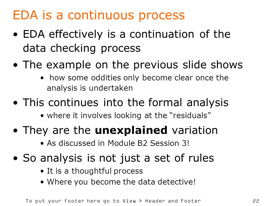 To put your footer here go to View > Header and Footer 22 EDA is a continuous process EDA effectively is a continuation of the data checking process The example on the previous slide shows how some oddities only become clear once the analysis is undertaken This continues into the formal analysis where it involves looking at the residuals They are the unexplained variation As discussed in Module B2 Session 3.