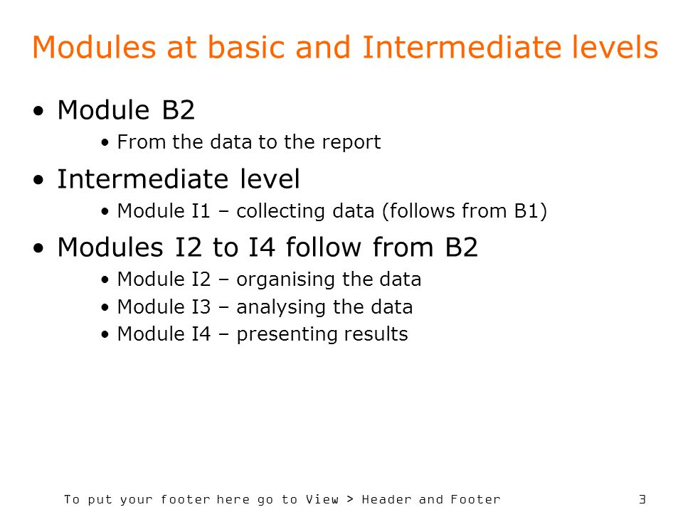 To put your footer here go to View > Header and Footer 3 Modules at basic and Intermediate levels Module B2 From the data to the report Intermediate level Module I1 – collecting data (follows from B1) Modules I2 to I4 follow from B2 Module I2 – organising the data Module I3 – analysing the data Module I4 – presenting results