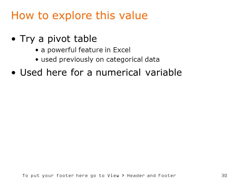 To put your footer here go to View > Header and Footer 30 How to explore this value Try a pivot table a powerful feature in Excel used previously on categorical data Used here for a numerical variable