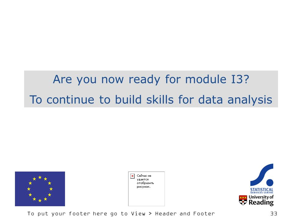 To put your footer here go to View > Header and Footer 33 Are you now ready for module I3.
