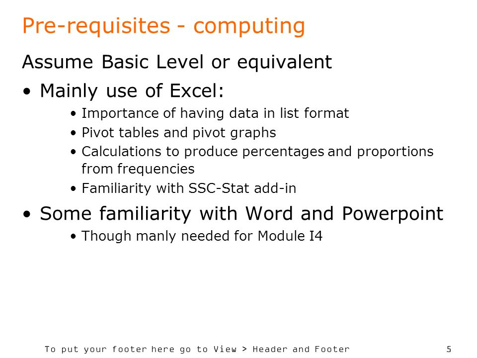 To put your footer here go to View > Header and Footer 5 Pre-requisites - computing Assume Basic Level or equivalent Mainly use of Excel: Importance of having data in list format Pivot tables and pivot graphs Calculations to produce percentages and proportions from frequencies Familiarity with SSC-Stat add-in Some familiarity with Word and Powerpoint Though manly needed for Module I4