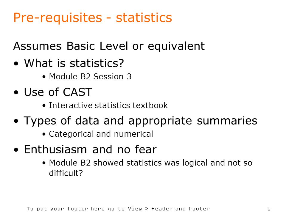 To put your footer here go to View > Header and Footer 6 Pre-requisites - statistics Assumes Basic Level or equivalent What is statistics.