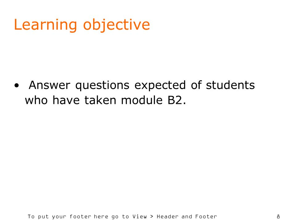 To put your footer here go to View > Header and Footer 8 Learning objective Answer questions expected of students who have taken module B2.
