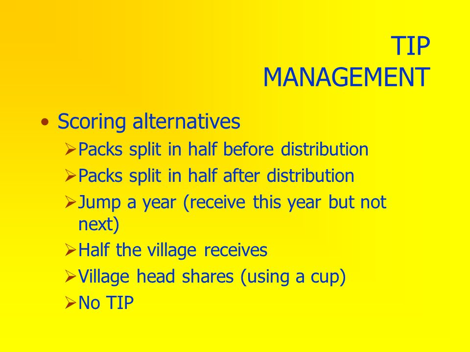 TIP MANAGEMENT Scoring alternatives Packs split in half before distribution Packs split in half after distribution Jump a year (receive this year but