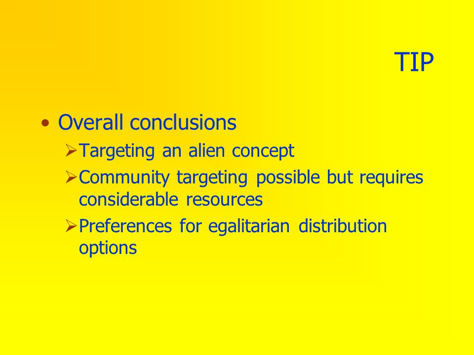 TIP Overall conclusions Targeting an alien concept Community targeting possible but requires considerable resources Preferences for egalitarian distri