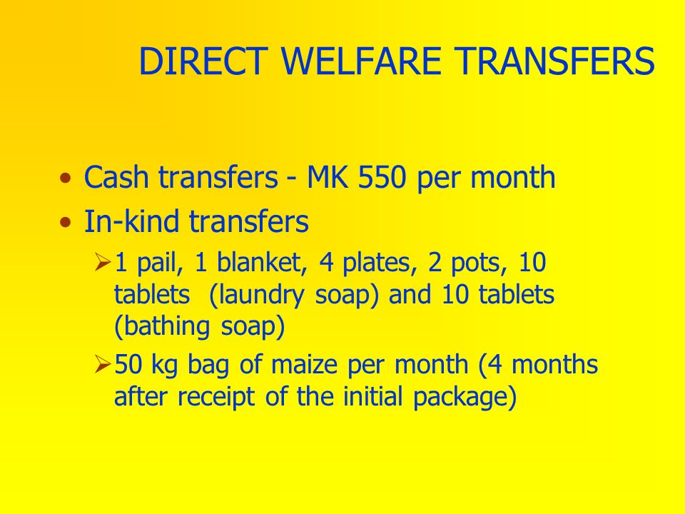 DIRECT WELFARE TRANSFERS Cash transfers - MK 550 per month In-kind transfers 1 pail, 1 blanket, 4 plates, 2 pots, 10 tablets (laundry soap) and 10 tab