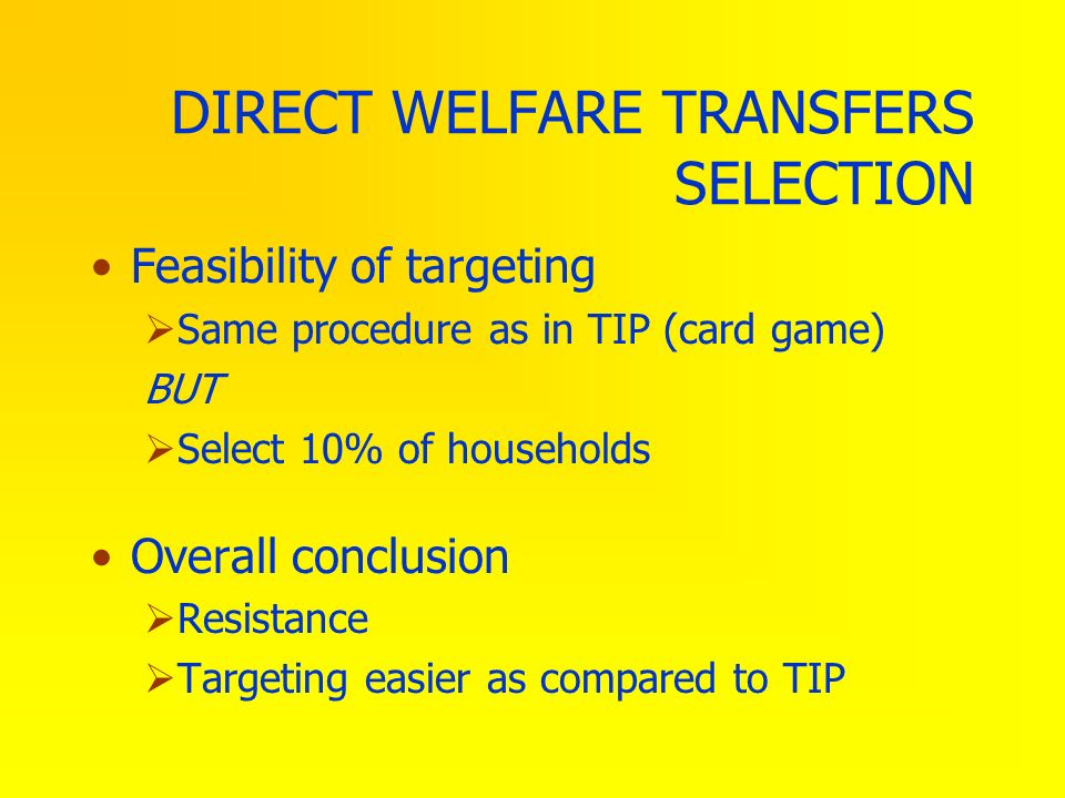 DIRECT WELFARE TRANSFERS SELECTION Feasibility of targeting Same procedure as in TIP (card game) BUT Select 10% of households Overall conclusion Resis