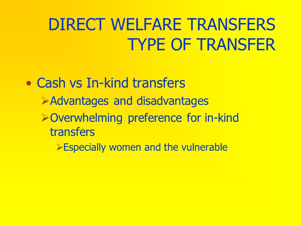 DIRECT WELFARE TRANSFERS TYPE OF TRANSFER Cash vs In-kind transfers Advantages and disadvantages Overwhelming preference for in-kind transfers Especia